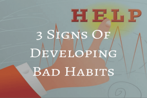 3 Signs Of Developing Bad Habits