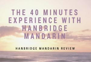 The 40 Minutes Experience With Hanbridge Mandarin