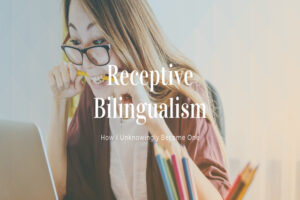 Receptive Bilingualism – How I Unknowingly Become One