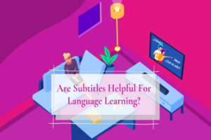 Read more about the article Are Subtitles Helpful For Language Learning?